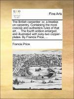 The British carpenter: or, a treatise on carpentry. Containing the most concise and authentick rules of that art, ... The fourth edition enlarged, and illustrated with sixty-two copper-plates. By Francis Price, ... - Price, Francis