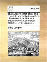 The builder's chest-book; or a complete key to the five orders of columns in architecture. ... illustrated on seven copper-plates: ... By B. Langley ...