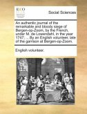 An authentic journal of the remarkable and bloody siege of Bergen-op-Zoom, by the French, under M. de Lowendahl, in the year 1747; ... By an English volunteer, late of the garrison at Bergen-op-Zoom.