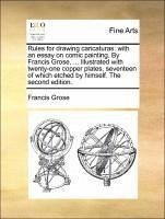 Rules for drawing caricaturas: with an essay on comic painting. By Francis Grose, ... Illustrated with twenty-one copper plates, seventeen of which etched by himself. The second edition.