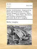 Gothic architecture, improved by rules and proportions. In many grand designs of columns, doors, windows, ... With plans, elevations and profiles; geometrically executed. By B. & T. Langley.