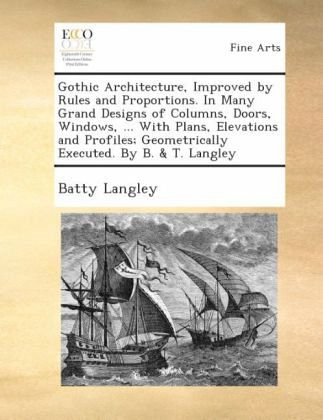 Gothic architecture, improved by rules and proportions. In many grand designs of columns, doors, windows, ... With plans, elevations and profiles; geometrically executed. By B. & T. Langley. - Langley, Batty