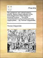 The gentleman and cabinet-maker's director. Being a large collection of the most elegant and useful designs of houshold furniture ... The whole comprehended in one hundred and sixty copper-plates, ... By Thomas Chippendale, ...