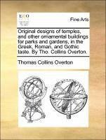 Original designs of temples, and other ornamental buildings for parks and gardens, in the Greek, Roman, and Gothic taste. By Tho. Collins Overton.