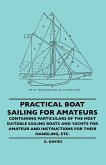 Practical Boat Sailing For Amateurs - Containing Particulars Of The Most Suitable Sailing Boats And Yachts For Amateur And Instructions For Their Handling, Etc.