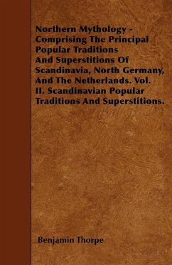 Northern Mythology - Comprising The Principal Popular Traditions And Superstitions Of Scandinavia, North Germany, And The Netherlands. Vol. II. Scandinavian Popular Traditions And Superstitions.