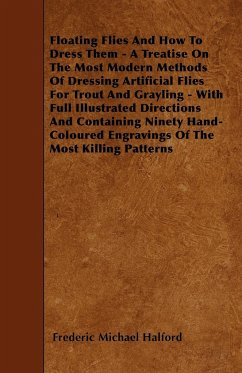 Floating Flies And How To Dress Them - A Treatise On The Most Modern Methods Of Dressing Artificial Flies For Trout And Grayling - With Full Illustrated Directions And Containing Ninety Hand-Coloured Engravings Of The Most Killing Patterns