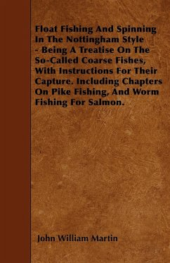 Float Fishing And Spinning In The Nottingham Style - Being A Treatise On The So-Called Coarse Fishes, With Instructions For Their Capture. Including Chapters On Pike Fishing, And Worm Fishing For Salmon.