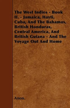 The West Indies - Book II. - Jamaica, Hayti, Cuba, And The Bahamas, British Honduras, Central America, And British Guiana - And The Voyage Out And Home - Anon.