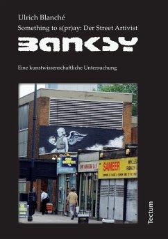 Something to s(pr)ay: Der Street Artivist Banksy - Blanché, Ulrich