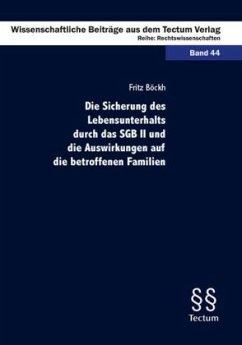 Die Sicherung des Lebensunterhalts durch das SGB II und die Auswirkungen auf die betroffenen Familien - Böckh, Fritz