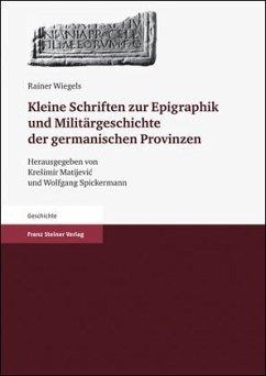 Kleine Schriften zur Epigraphik und Militärgeschichte der germanischen Provinzen - Wiegels, Rainer
