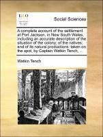A complete account of the settlement at Port Jackson, in New South Wales, including an accurate description of the situation of the colony; of the natives; and of its natural productions: taken on the spot, by Captain Watkin Tench, ...