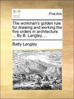 The workman's golden rule for drawing and working the five orders in architecture. ... By B. Langley, ...
