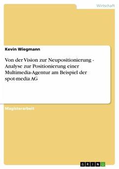 Von der Vision zur Neupositionierung - Analyse zur Positionierung einer Multimedia-Agentur am Beispiel der spot-media AG - Wiegmann, Kevin