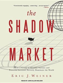 The Shadow Market: How a Group of Wealthy Nations and Powerful Investors Secretly Dominate the World - Weiner, Eric J.