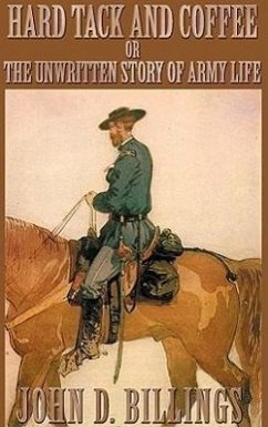 Hard Tack and Coffee: Or the Unwritten Story of Army Life - Billings, John D.