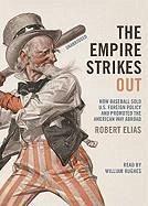 The Empire Strikes Out: How Baseball Sold U.S. Foreign Policy and Promoted the American Way Abroad - Elias, Robert
