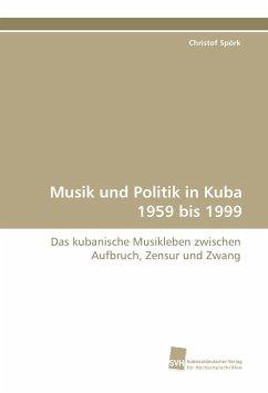 Musik und Politik in Kuba 1959 bis 1999 - Spörk, Christof
