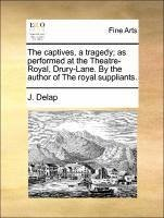 The captives, a tragedy; as performed at the Theatre-Royal, Drury-Lane. By the author of The royal suppliants. - Delap, J.