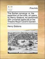 The Sicilian romance: or, the apparition of the cliffs, an opera, by Henry Siddons. As performed with universal applause at the Theatre Royal Covent-Garden.