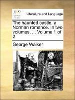 The haunted castle, a Norman romance. In two volumes. ... Volume 1 of 2 - Walker, George