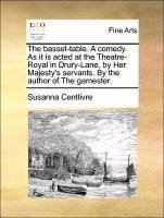 The basset-table. A comedy. As it is acted at the Theatre-Royal in Drury-Lane, by Her Majesty's servants. By the author of The gamester.