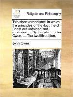 Two short catechisms: in which the principles of the doctrine of Christ are unfolded and explained. ... By the late ... John Owen, ... The twelfth edition. - Owen, John