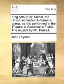 King Arthur; or, Merlin, the British inchanter. A dramatic opera, as it is performed at the Theatre in Goodman's Fields. The musick by Mr. Purcell.
