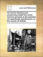 An act for draining and preserving certain fen lands and low grounds in the parishes of Lakenheath and Brandon, in the county of Suffolk. - Multiple Contributors, See Notes, See Notes
