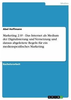 Marketing 2.0? - Das Internet als Medium der Digitalisierung und Vernetzung und daraus abgeleitete Regeln für ein medienspezifisches Marketing - Hoffmann, Abel