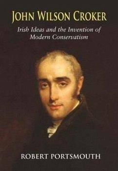 John Wilson Croker: Irish Ideas and the Invention of Modern Conservatism 1800-1835 - Portsmouth, Robert
