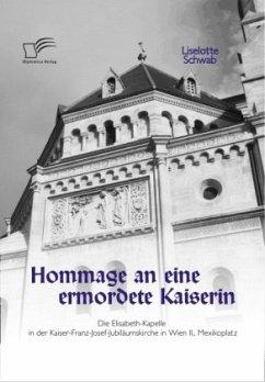 Hommage an eine ermordete Kaiserin: Die Elisabeth-Kapelle in der Kaiser-Franz-Josef-Jubiläumskirche in Wien II., Mexikoplatz - Schwab, Liselotte