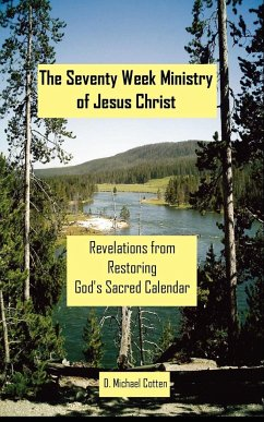 The Seventy Week Ministry of Jesus Christ: Revelations from Restoring God's Sacred Calendar - Cotten, D. Michael