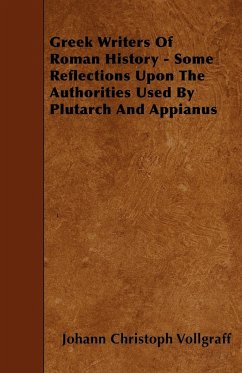 Greek Writers Of Roman History - Some Reflections Upon The Authorities Used By Plutarch And Appianus