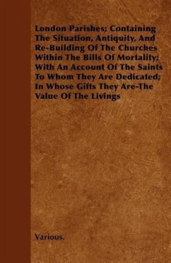 London Parishes; Containing the Situation, Antiquity, and Re-Building of the Churches Within the Bills of Mortality; With an Account of the Saints to