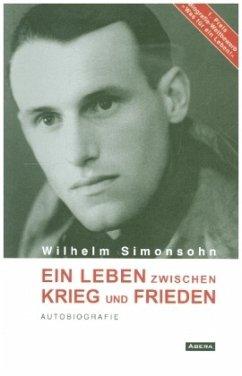 Ein Leben zwischen Krieg und Frieden - Simonsohn, Wilhelm