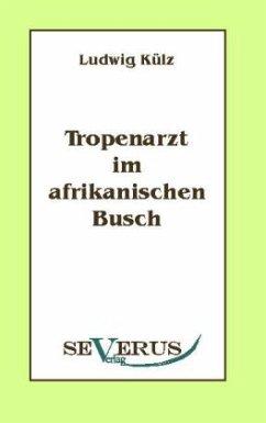 Tropenarzt im afrikanischen Busch - Külz, Ludwig