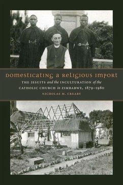 Domesticating a Religious Import: The Jesuits and the Inculturation of the Catholic Church in Zimbabwe, 1879-1980 - Creary, Nicholas M.