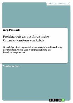 Projektarbeit als postfordistische Organisationsform von Arbeit - Passlack, Jörg