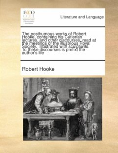 The posthumous works of Robert Hooke, containing his Cutlerian lectures, and other discourses, read at the meetings of the illustrious Royal Society. Illustrated with sculptures. To these discourses is prefixt the author's life