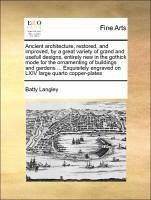 Ancient architecture, restored, and improved, by a great variety of grand and usefull designs, entirely new in the gothick mode for the ornamenting of buildings and gardens ... Exquisitely engraved on LXIV large quarto copper-plates - Langley, Batty