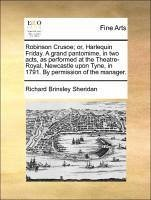 Robinson Crusoe; or, Harlequin Friday. A grand pantomime, in two acts, as performed at the Theatre-Royal, Newcastle upon Tyne, in 1791. By permission of the manager. - Sheridan, Richard Brinsley