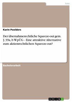 Der übernahmerechtliche Squeeze-out gem.  39a, b WpÜG - Eine attraktive Alternative zum aktienrechtlichen Squeeze-out? - Poelders, Karin
