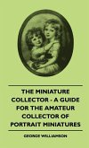 The Miniature Collector - A Guide For The Amateur Collector Of Portrait Miniatures