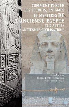 Comment Percer Les Secrets, Enigmes Et Mysteres de L'Ancienne Egypte Et D'Autres Anciennes Civilisations - Mancini, Anna