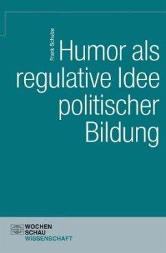Humor als regulative Idee politischer Bildung - Schulze, Frank