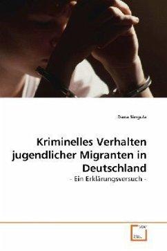 Kriminelles Verhalten jugendlicher Migranten in Deutschland - Singula, Dana
