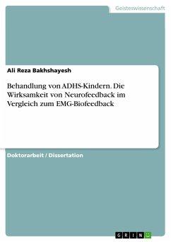 Behandlung von ADHS-Kindern. Die Wirksamkeit von Neurofeedback im Vergleich zum EMG-Biofeedback - Bakhshayesh, Ali R.