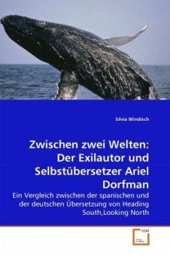 Zwischen zwei Welten: Der Exilautor und Selbstübersetzer Ariel Dorfman - Windisch, Silvia